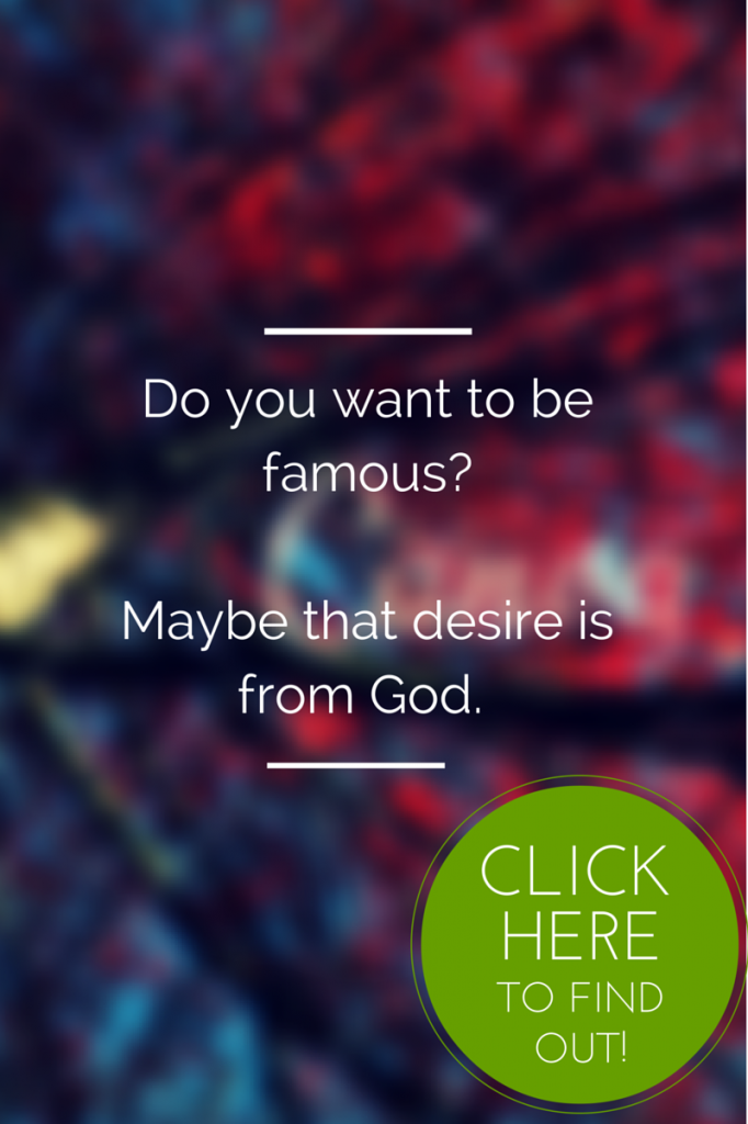 The desire to be famous could point you to God...