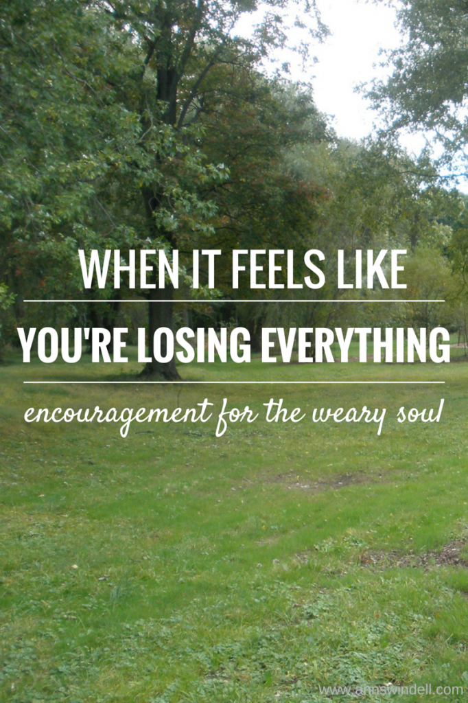 encouragement for the weary soul: you're not losing everything