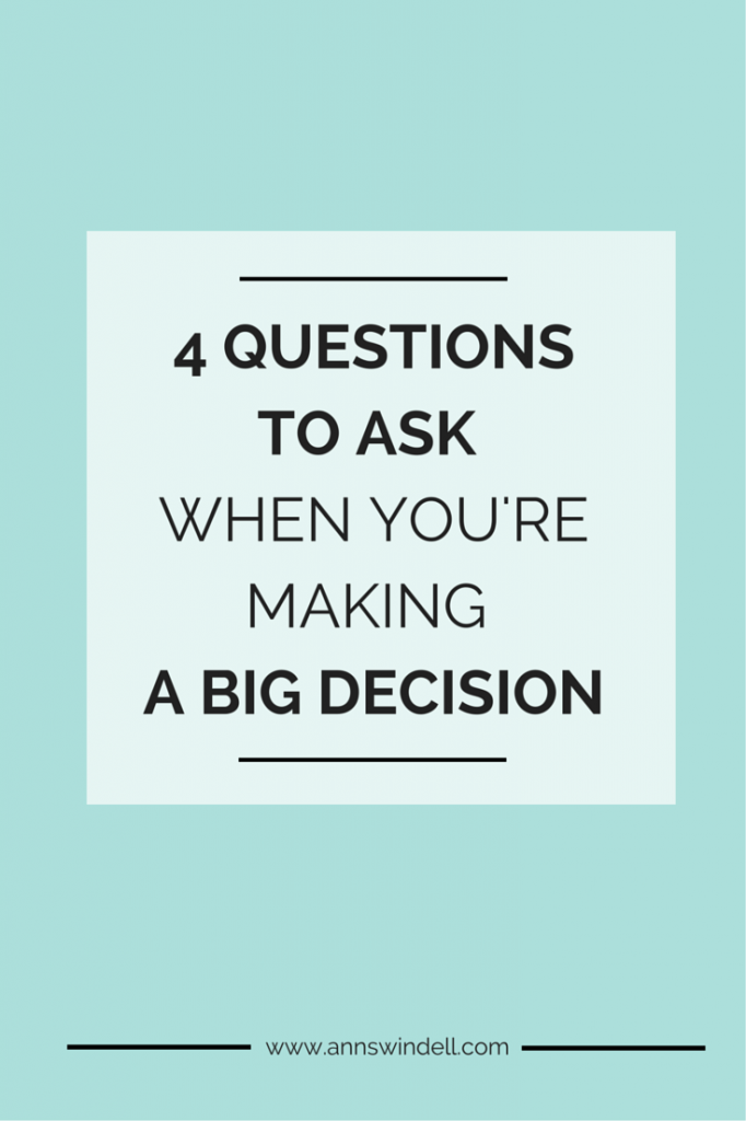 4 Questions to Ask When You're Making a Big Decision. This is so good!