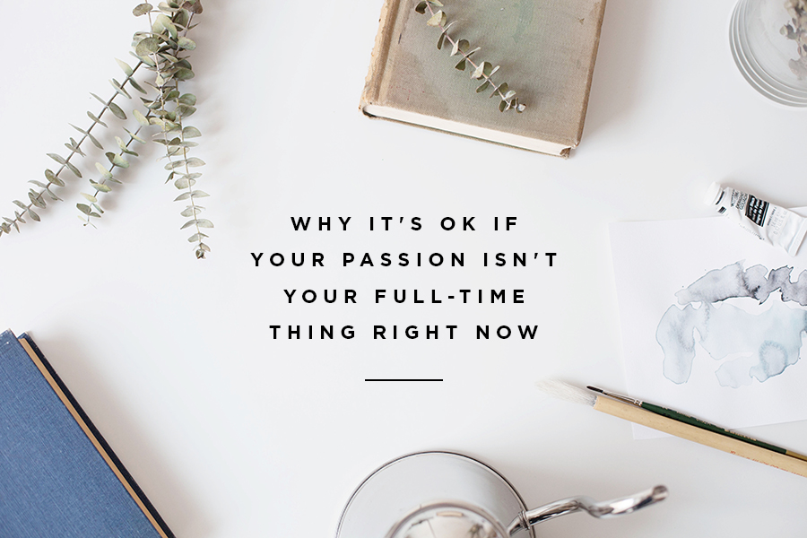 Why it's ok if your passion isn't your full time thing right now. www.annswindell.com