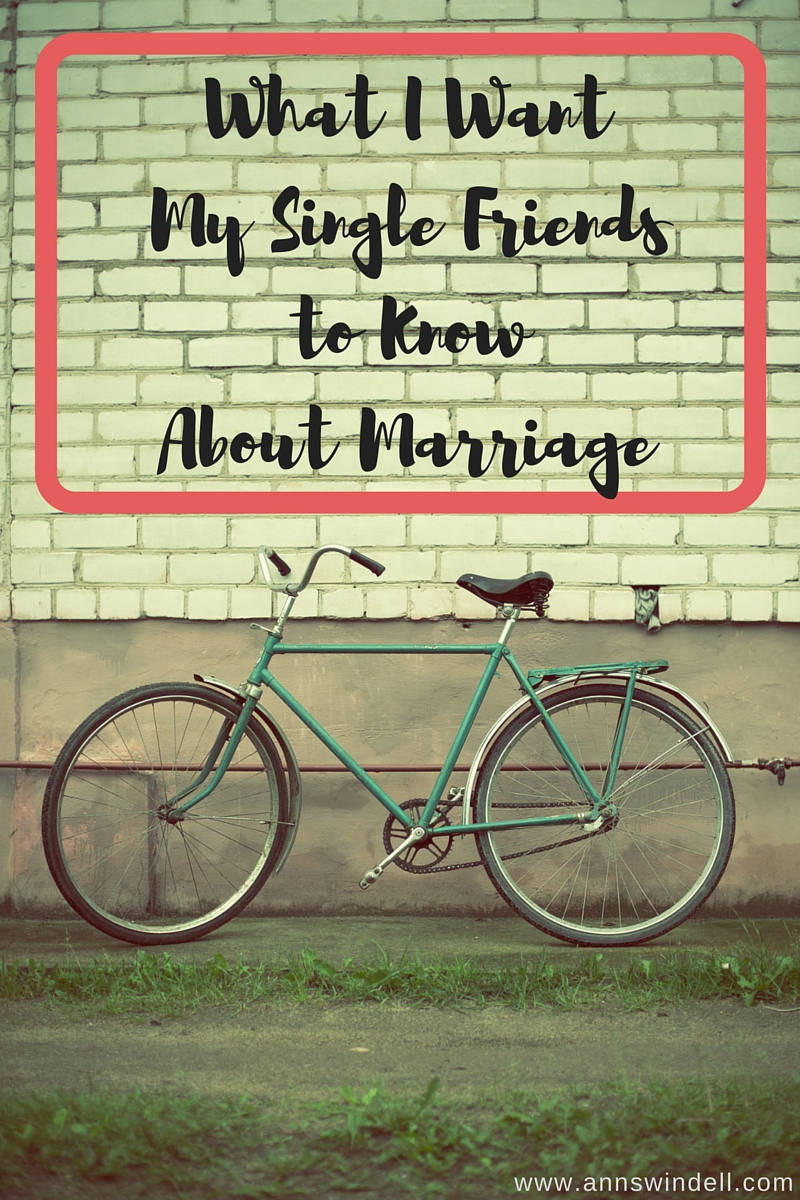 What I Want My Single Friends to Know About Marriage. Great insights for marrieds and singles!