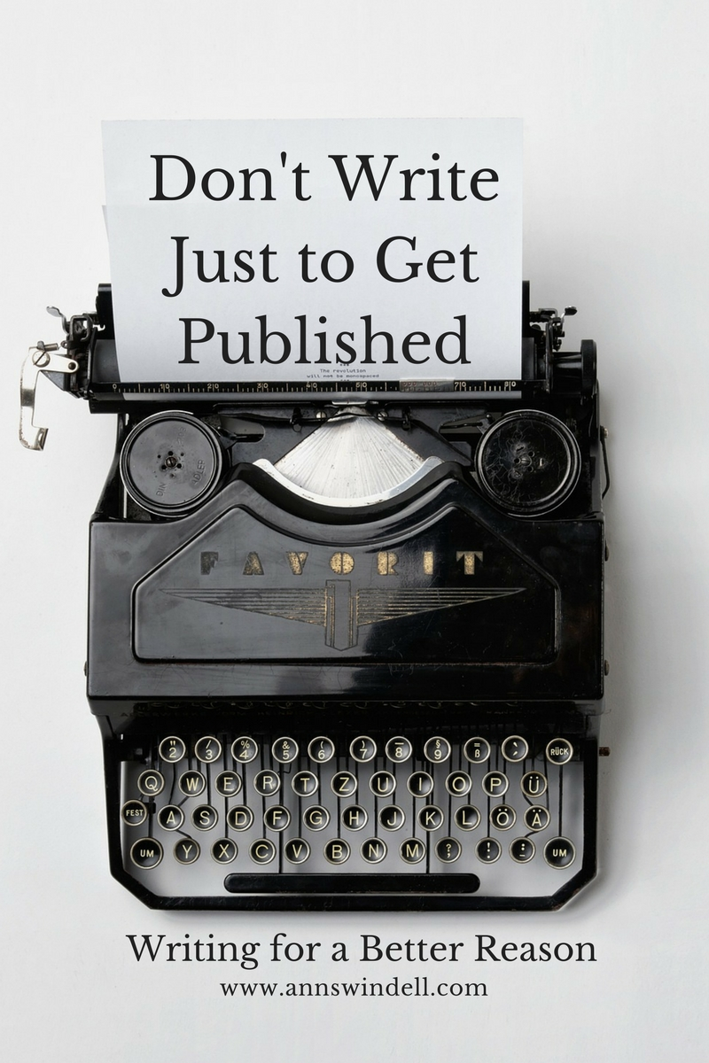 Don't Write Just to Get Published www.annswindell.com