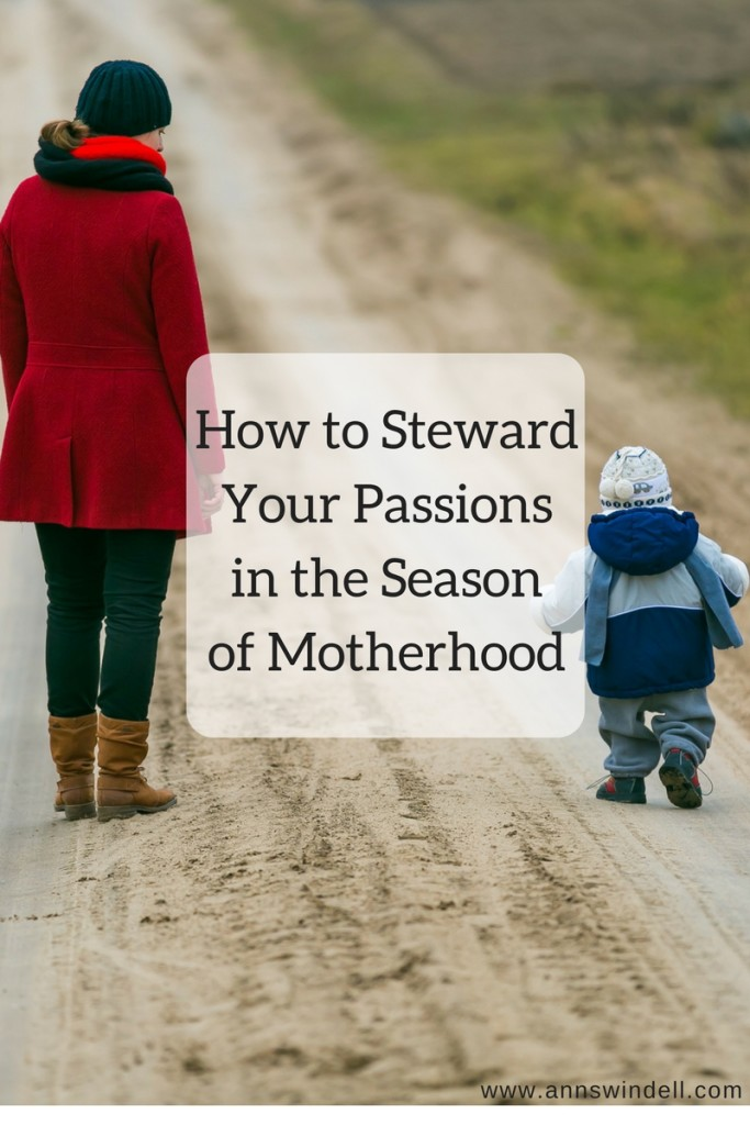 How to Steward Your Passions in the Season of of Motherhood at annswindell.com