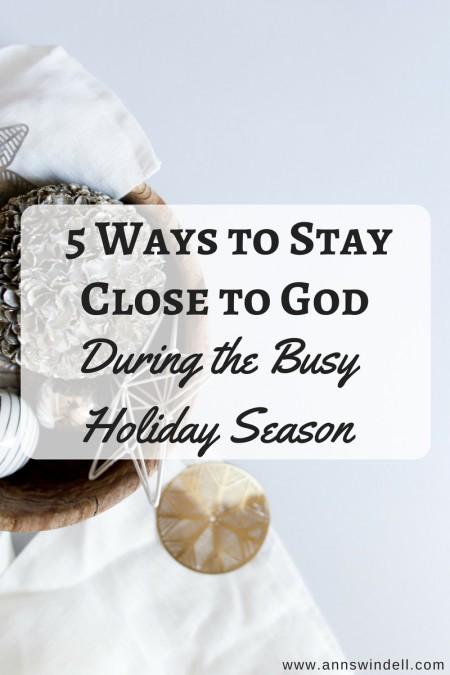 5 Ways to Stay Close to God During the Busy Holiday Season at www.annswindell.com